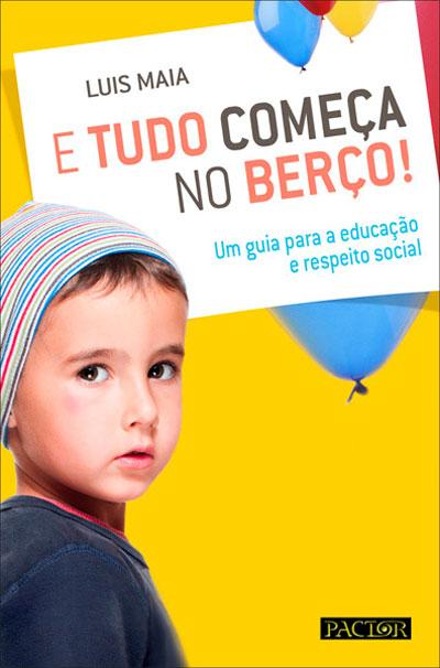 E Tudo Começa no Berço! - Um guia para a educação e respeito social. (Ed. Pactor) de Luis Maia
